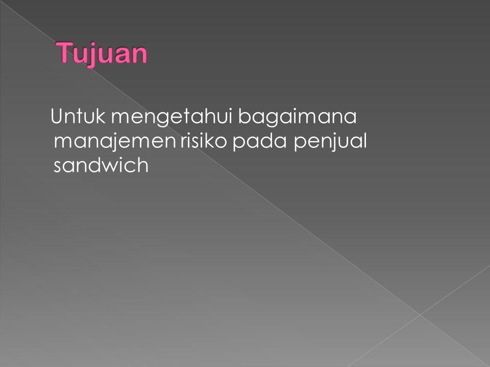 Tujuan Untuk mengetahui bagaimana manajemen risiko pada penjual sandwich