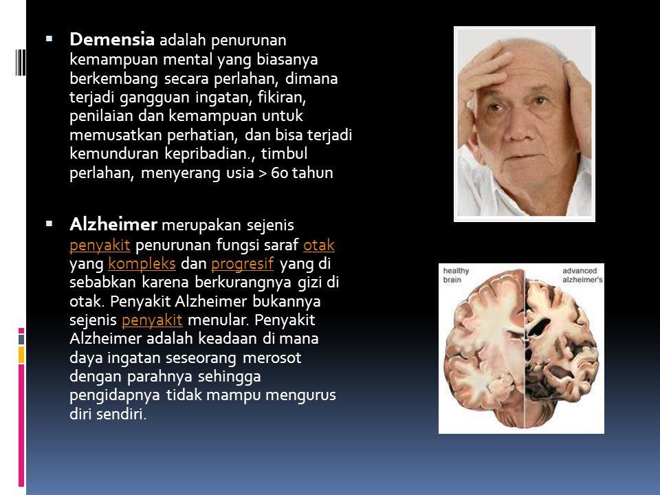 Demensia adalah penurunan kemampuan mental yang biasanya berkembang secara perlahan, dimana terjadi gangguan ingatan, fikiran, penilaian dan kemampuan untuk memusatkan perhatian, dan bisa terjadi kemunduran kepribadian., timbul perlahan, menyerang usia > 60 tahun