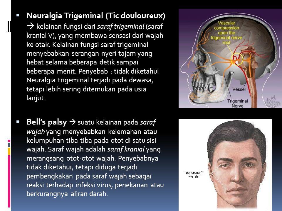 Neuralgia Trigeminal (Tic douloureux)  kelainan fungsi dari saraf trigeminal (saraf kranial V), yang membawa sensasi dari wajah ke otak. Kelainan fungsi saraf trigeminal menyebabkan serangan nyeri tajam yang hebat selama beberapa detik sampai beberapa menit. Penyebab : tidak diketahui Neuralgia trigeminal terjadi pada dewasa, tetapi lebih sering ditemukan pada usia lanjut.