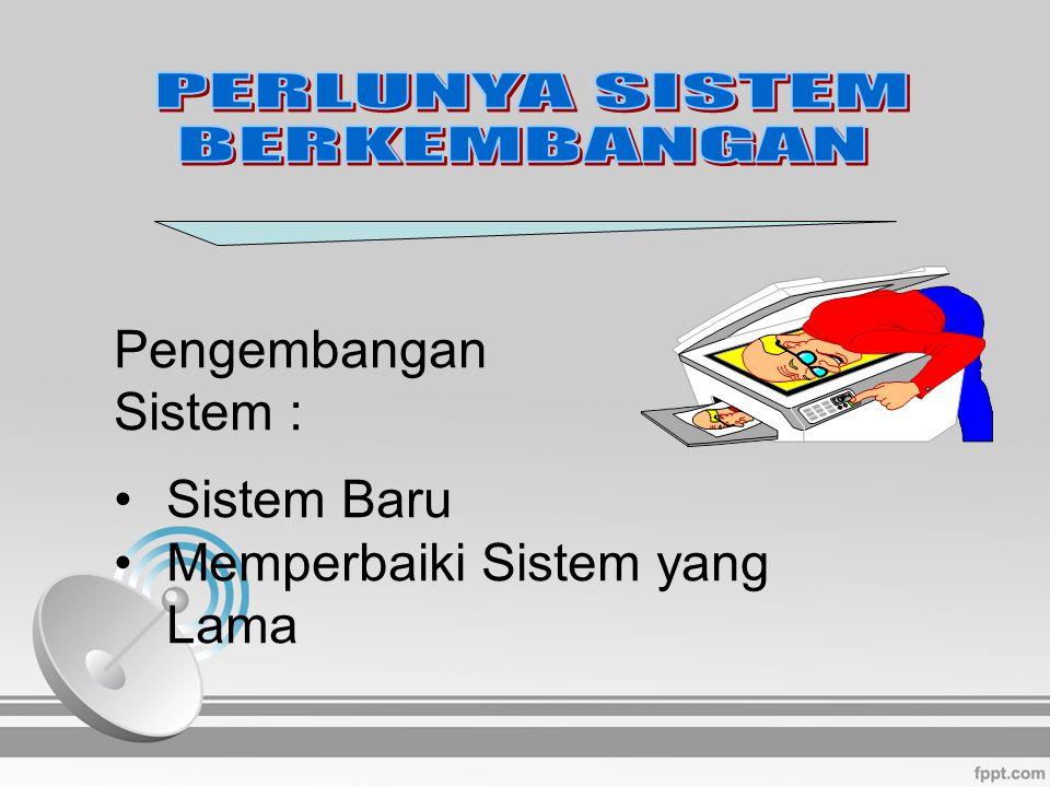 PERLUNYA SISTEM BERKEMBANGAN Pengembangan Sistem : Sistem Baru Memperbaiki Sistem yang Lama