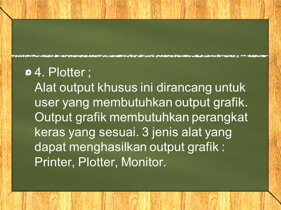 4. Plotter ; Alat output khusus ini dirancang untuk user yang membutuhkan output grafik.