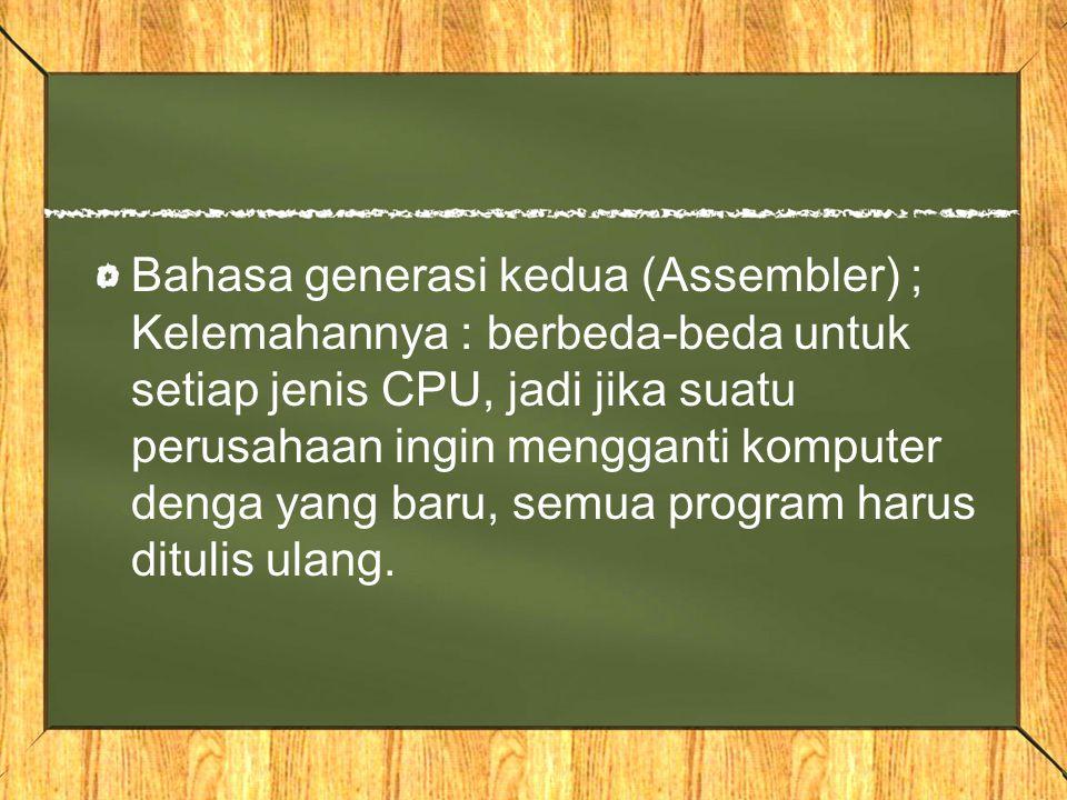 Bahasa generasi kedua (Assembler) ; Kelemahannya : berbeda-beda untuk setiap jenis CPU, jadi jika suatu perusahaan ingin mengganti komputer denga yang baru, semua program harus ditulis ulang.