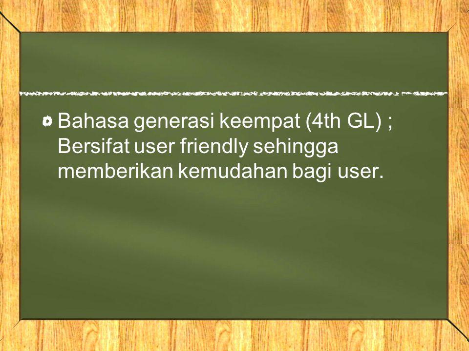 Bahasa generasi keempat (4th GL) ; Bersifat user friendly sehingga memberikan kemudahan bagi user.