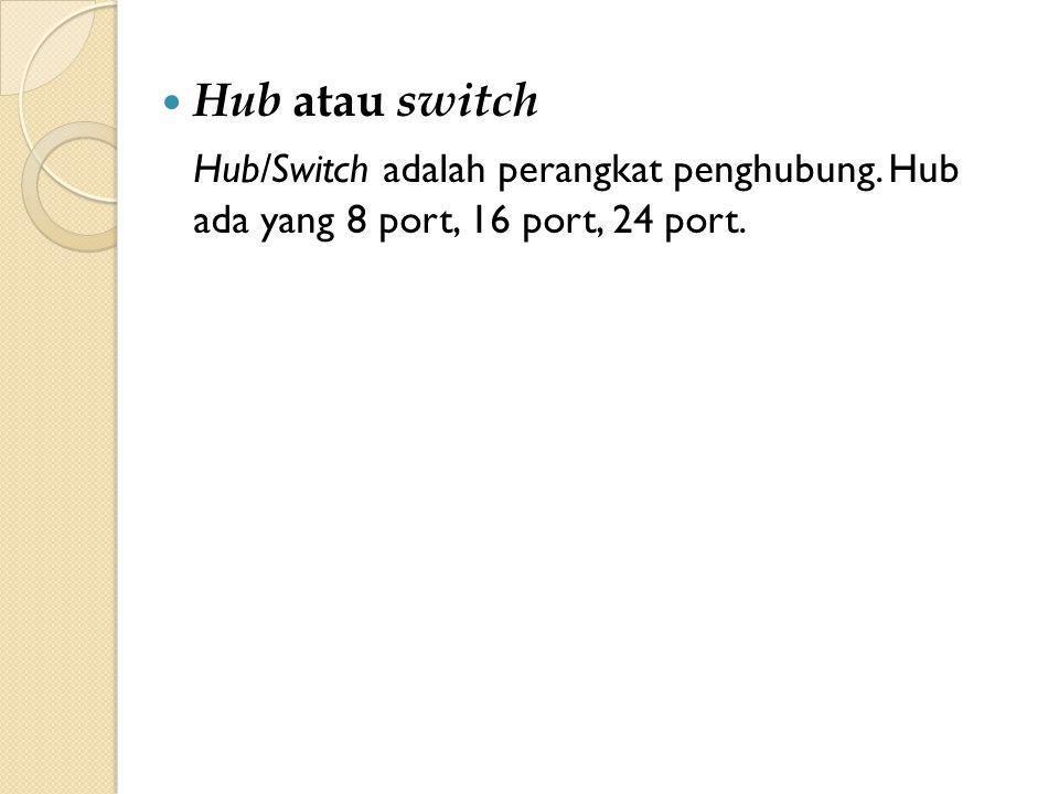Hub atau switch Hub/Switch adalah perangkat penghubung. Hub ada yang 8 port, 16 port, 24 port.