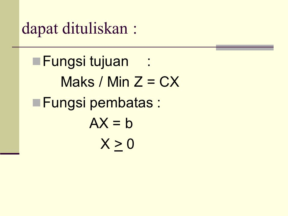 dapat dituliskan : Fungsi tujuan : Maks / Min Z = CX Fungsi pembatas :