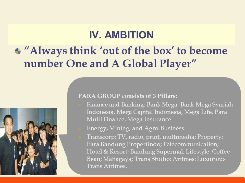 IV. AMBITION Always think 'out of the box' to become number One and A Global Player PARA GROUP consists of 3 Pillars: