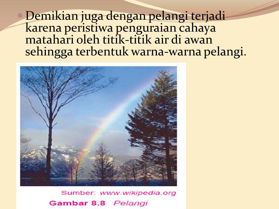 Demikian juga dengan pelangi terjadi karena peristiwa penguraian cahaya matahari oleh titik-titik air di awan sehingga terbentuk warna-warna pelangi.