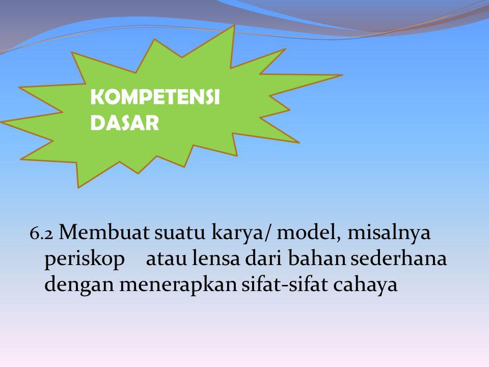 KOMPETENSI DASAR 6.2 Membuat suatu karya/ model, misalnya periskop atau lensa dari bahan sederhana dengan menerapkan sifat-sifat cahaya.