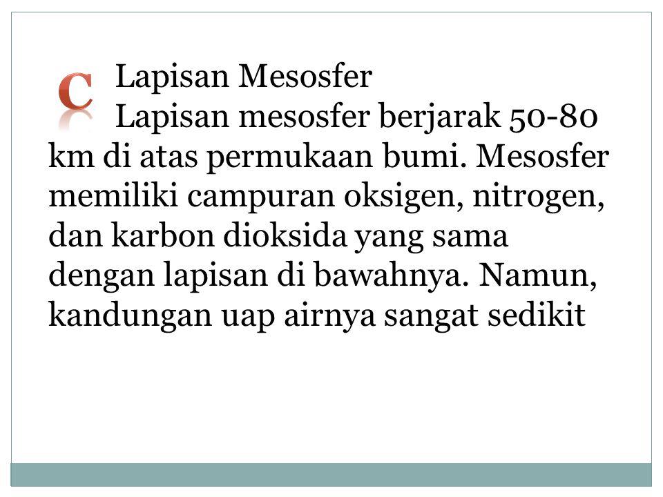 Lapisan Mesosfer Lapisan mesosfer berjarak 50-80 km di atas permukaan bumi. Mesosfer memiliki campuran oksigen, nitrogen, dan karbon dioksida yang sama dengan lapisan di bawahnya. Namun, kandungan uap airnya sangat sedikit