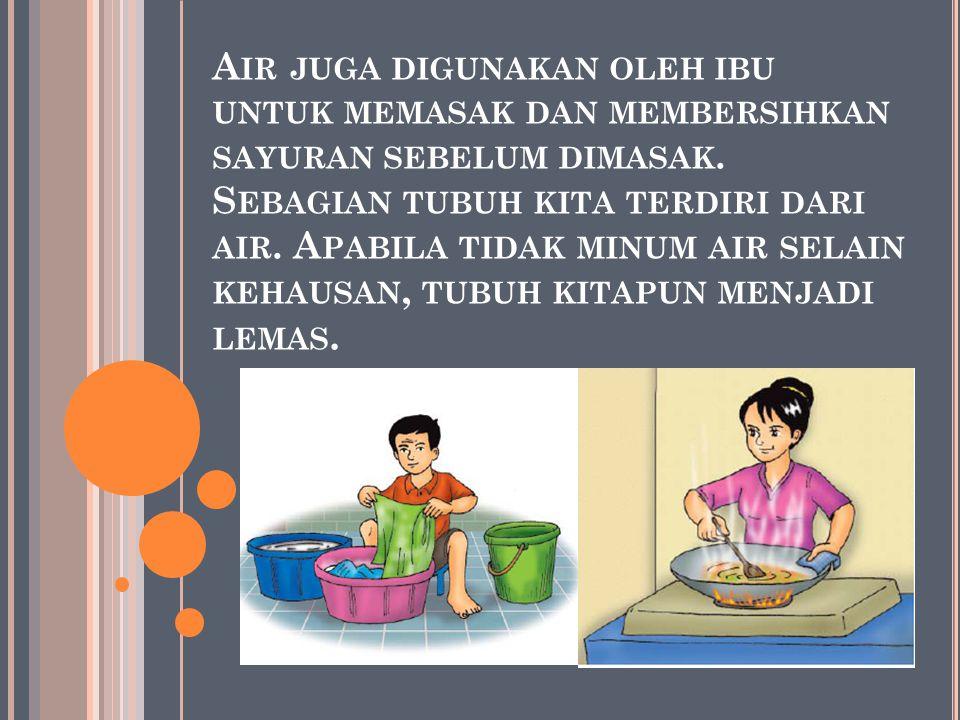 Air juga digunakan oleh ibu untuk memasak dan membersihkan sayuran sebelum dimasak.