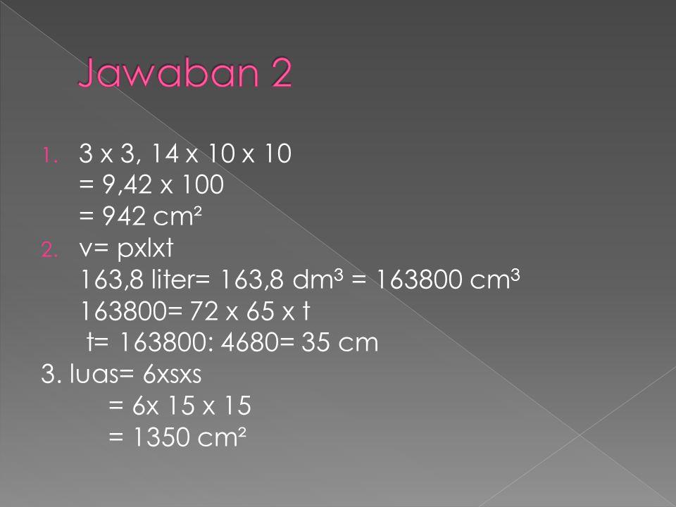 Jawaban 2 3 x 3, 14 x 10 x 10 = 9,42 x 100 = 942 cm² v= pxlxt