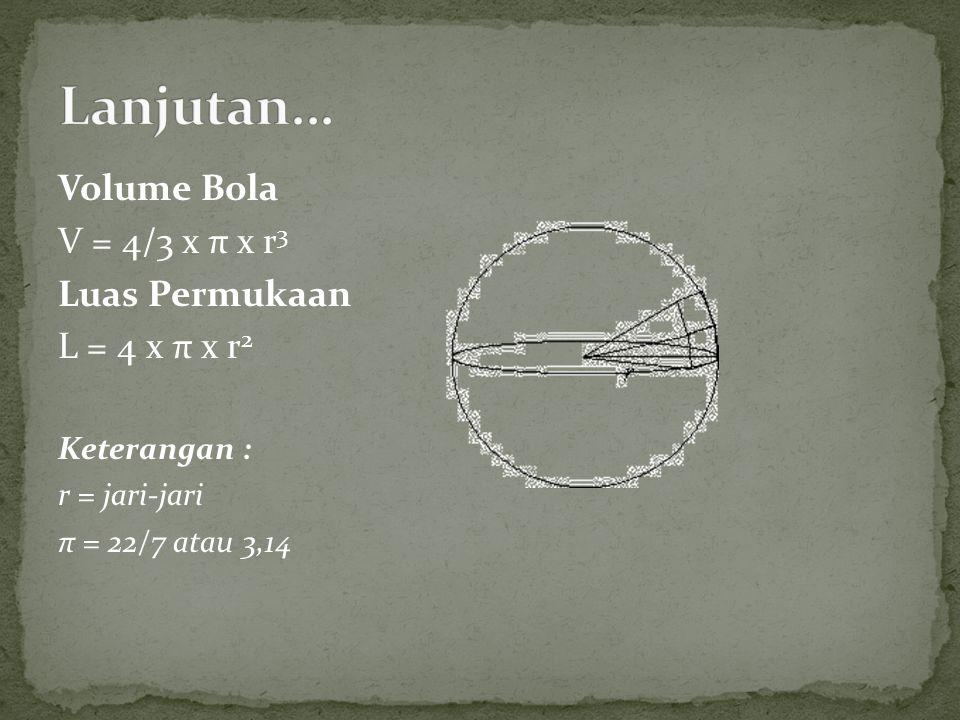 Lanjutan... Volume Bola V = 4/3 x π x r3 Luas Permukaan L = 4 x π x r2