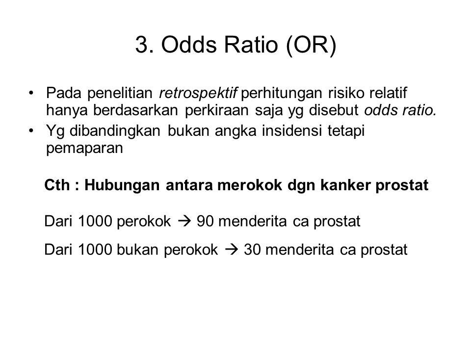3. Odds Ratio (OR) Pada penelitian retrospektif perhitungan risiko relatif hanya berdasarkan perkiraan saja yg disebut odds ratio.