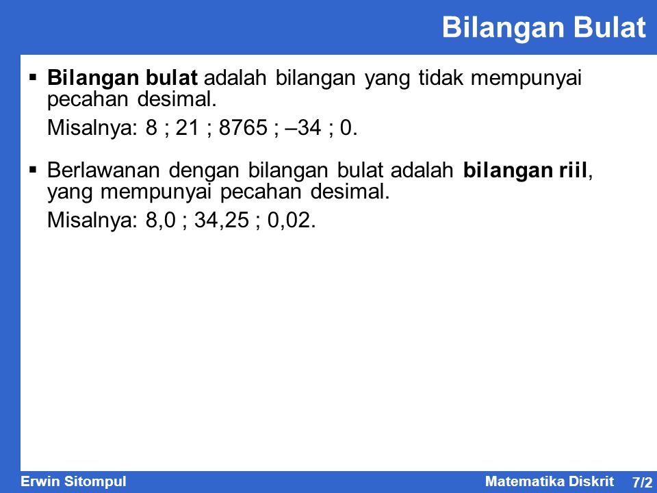 Bilangan Bulat Bilangan bulat adalah bilangan yang tidak mempunyai pecahan desimal. Misalnya: 8 ; 21 ; 8765 ; –34 ; 0.