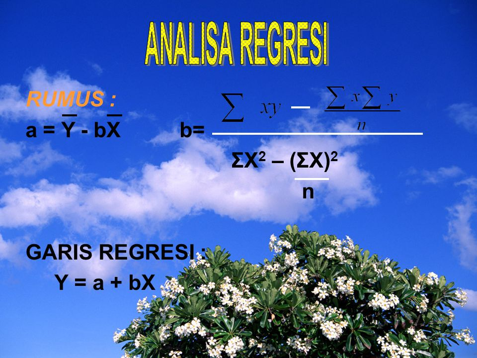 ANALISA REGRESI RUMUS : a = Y - bX b= ΣX2 – (ΣX)2 n GARIS REGRESI :