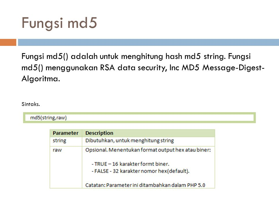 Fungsi md5 Fungsi md5() adalah untuk menghitung hash md5 string. Fungsi md5() menggunakan RSA data security, Inc MD5 Message-Digest- Algoritma.