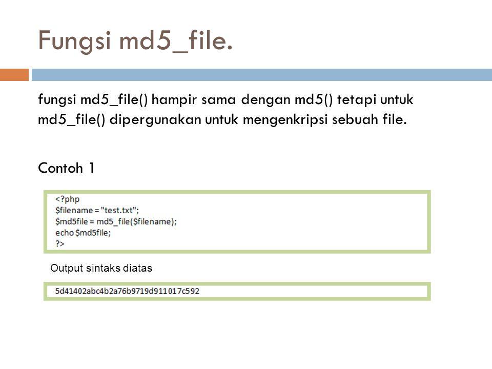 Fungsi md5_file. fungsi md5_file() hampir sama dengan md5() tetapi untuk md5_file() dipergunakan untuk mengenkripsi sebuah file. Contoh 1