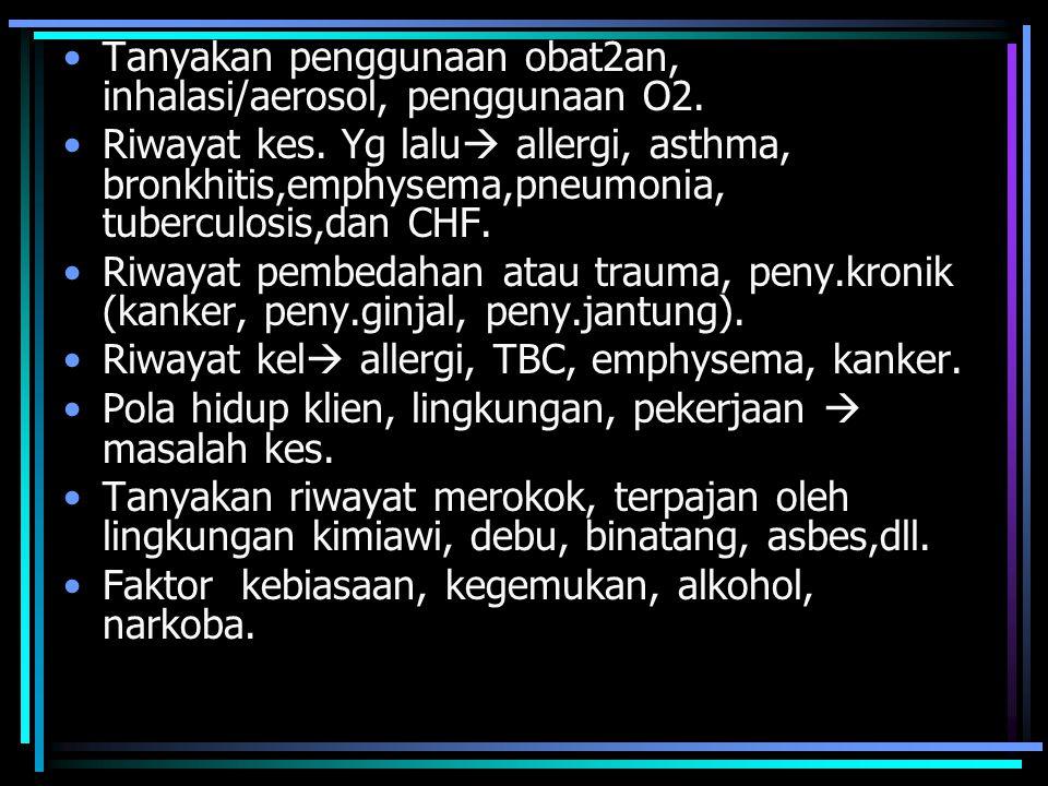 Tanyakan penggunaan obat2an, inhalasi/aerosol, penggunaan O2.
