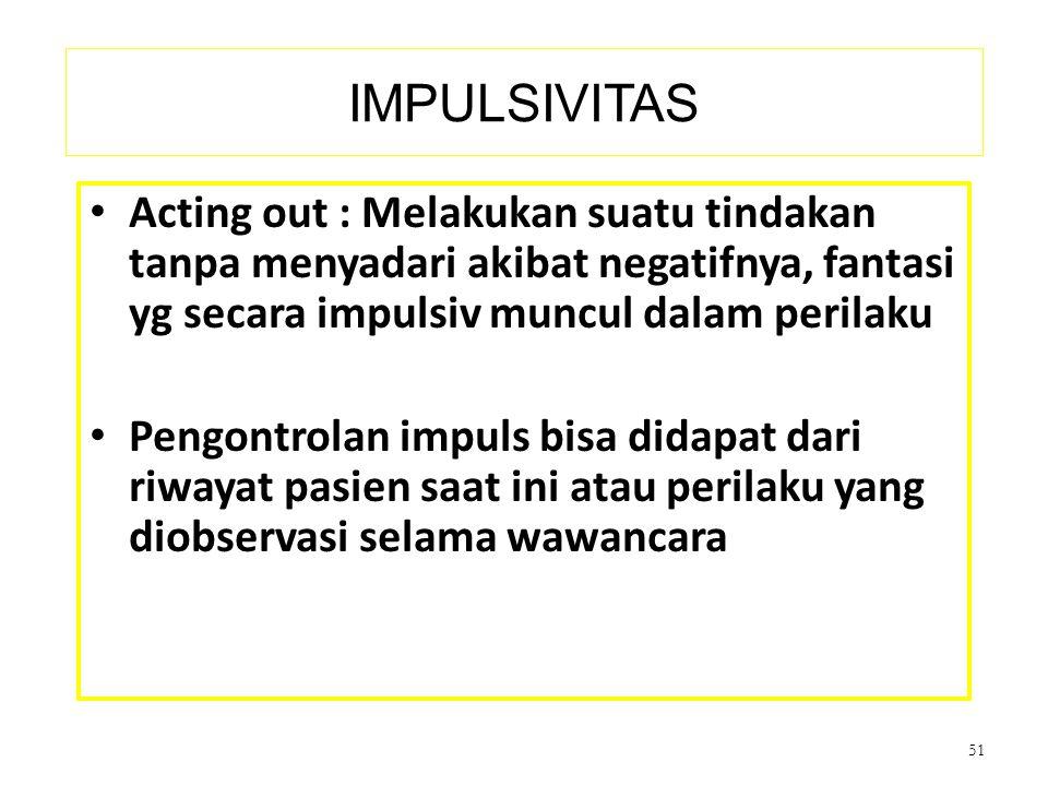 IMPULSIVITAS Acting out : Melakukan suatu tindakan tanpa menyadari akibat negatifnya, fantasi yg secara impulsiv muncul dalam perilaku.