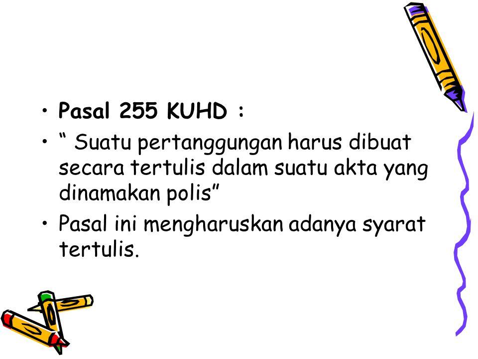 Pasal 255 KUHD : Suatu pertanggungan harus dibuat secara tertulis dalam suatu akta yang dinamakan polis