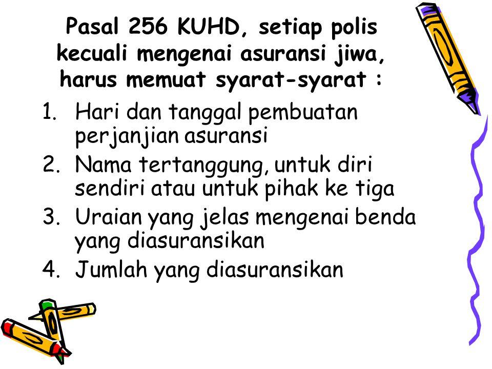 Pasal 256 KUHD, setiap polis kecuali mengenai asuransi jiwa, harus memuat syarat-syarat :