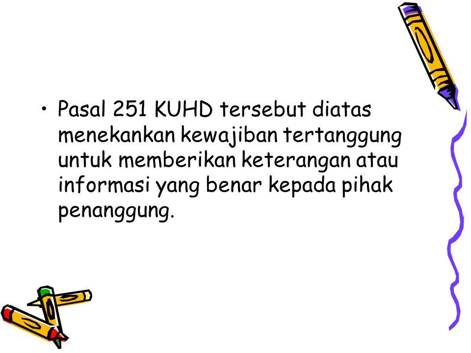 Pasal 251 KUHD tersebut diatas menekankan kewajiban tertanggung untuk memberikan keterangan atau informasi yang benar kepada pihak penanggung.