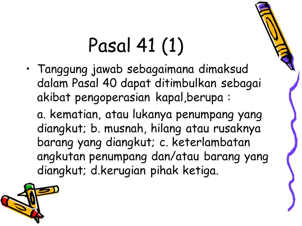 Pasal 41 (1) Tanggung jawab sebagaimana dimaksud dalam Pasal 40 dapat ditimbulkan sebagai akibat pengoperasian kapal,berupa :