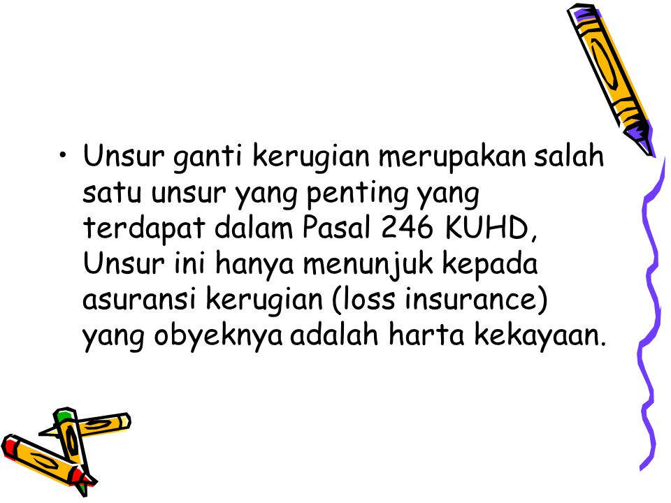 Unsur ganti kerugian merupakan salah satu unsur yang penting yang terdapat dalam Pasal 246 KUHD, Unsur ini hanya menunjuk kepada asuransi kerugian (loss insurance) yang obyeknya adalah harta kekayaan.