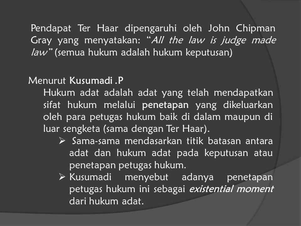 Pendapat Ter Haar dipengaruhi oleh John Chipman Gray yang menyatakan: All the law is judge made law (semua hukum adalah hukum keputusan)