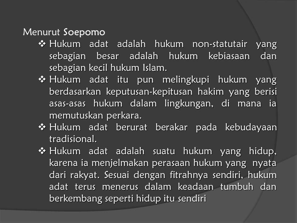 Menurut Soepomo Hukum adat adalah hukum non-statutair yang sebagian besar adalah hukum kebiasaan dan sebagian kecil hukum Islam.