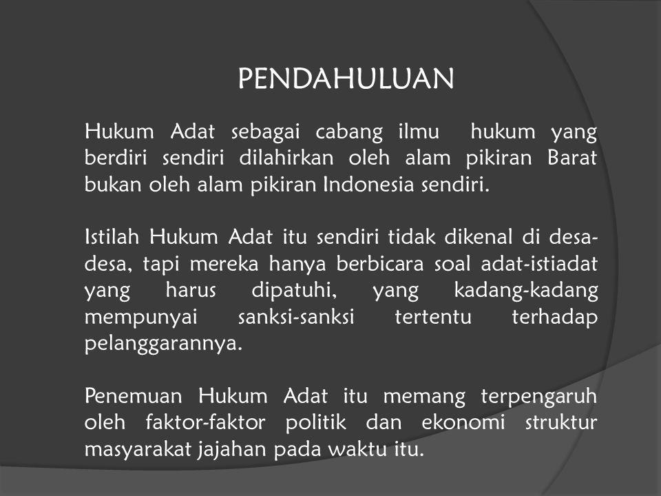 PENDAHULUAN Hukum Adat sebagai cabang ilmu hukum yang berdiri sendiri dilahirkan oleh alam pikiran Barat bukan oleh alam pikiran Indonesia sendiri.