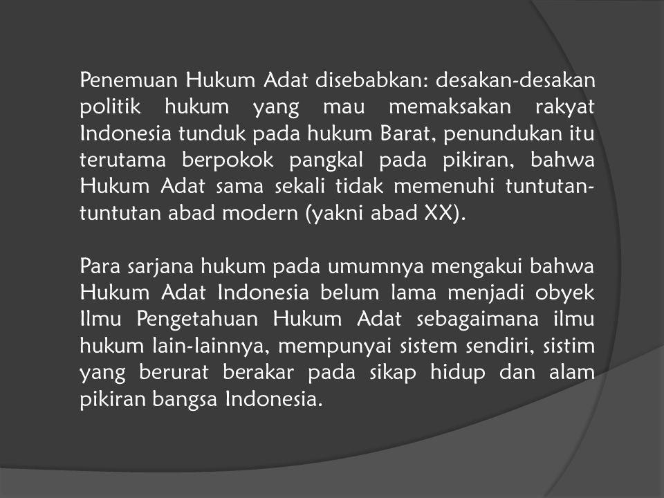 Penemuan Hukum Adat disebabkan: desakan-desakan politik hukum yang mau memaksakan rakyat Indonesia tunduk pada hukum Barat, penundukan itu terutama berpokok pangkal pada pikiran, bahwa Hukum Adat sama sekali tidak memenuhi tuntutan-tuntutan abad modern (yakni abad XX).
