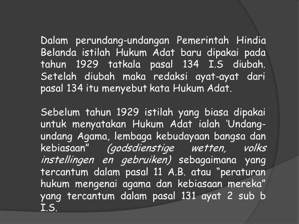 Dalam perundang-undangan Pemerintah Hindia Belanda istilah Hukum Adat baru dipakai pada tahun 1929 tatkala pasal 134 I.S diubah. Setelah diubah maka redaksi ayat-ayat dari pasal 134 itu menyebut kata Hukum Adat.