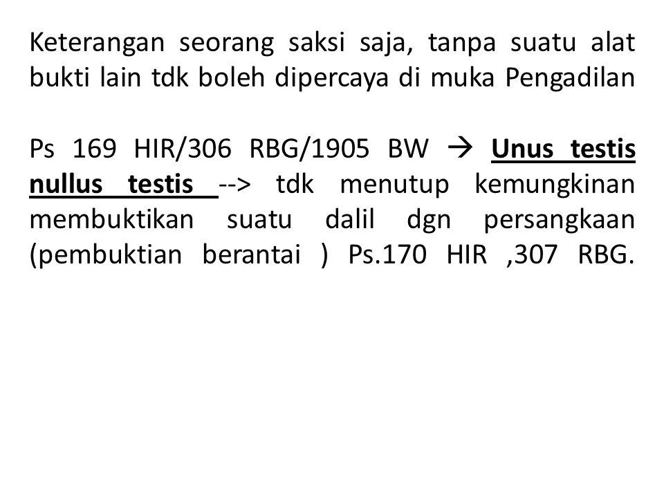 Keterangan seorang saksi saja, tanpa suatu alat bukti lain tdk boleh dipercaya di muka Pengadilan Ps 169 HIR/306 RBG/1905 BW  Unus testis nullus testis --> tdk menutup kemungkinan membuktikan suatu dalil dgn persangkaan (pembuktian berantai ) Ps.170 HIR ,307 RBG.