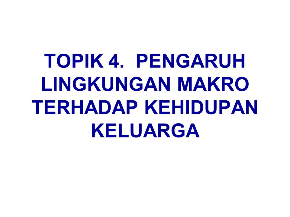 TOPIK 4. PENGARUH LINGKUNGAN MAKRO TERHADAP KEHIDUPAN KELUARGA