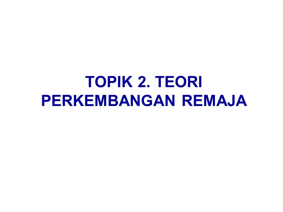 TOPIK 2. TEORI PERKEMBANGAN REMAJA