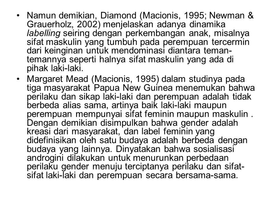 Namun demikian, Diamond (Macionis, 1995; Newman & Grauerholz, 2002) menjelaskan adanya dinamika labelling seiring dengan perkembangan anak, misalnya sifat maskulin yang tumbuh pada perempuan tercermin dari keinginan untuk mendominasi diantara teman-temannya seperti halnya sifat maskulin yang ada di pihak laki-laki.