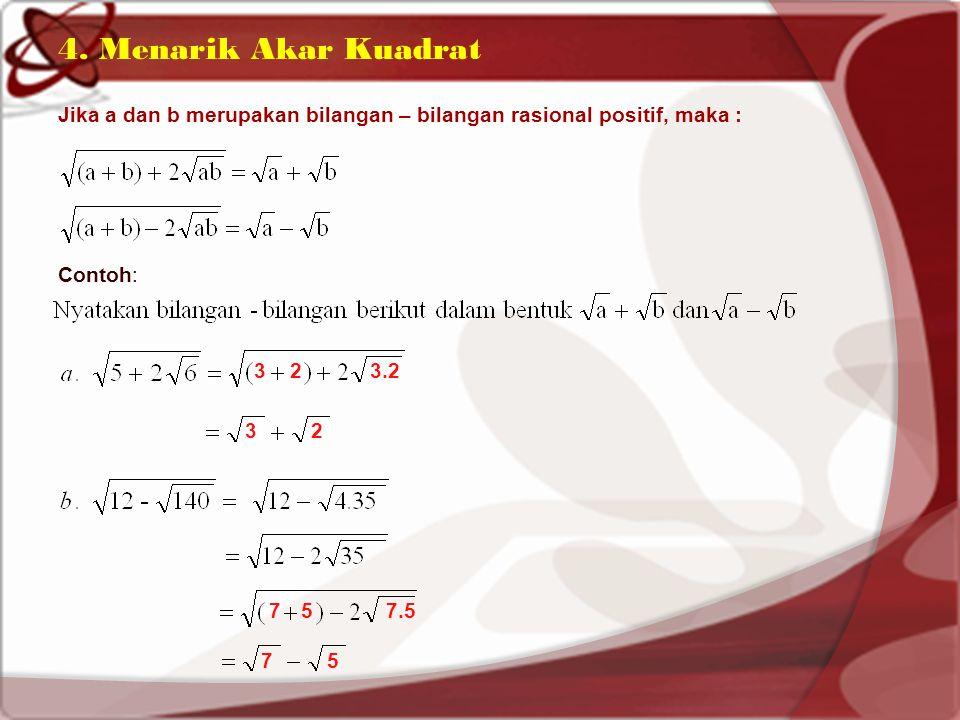 4. Menarik Akar Kuadrat Jika a dan b merupakan bilangan – bilangan rasional positif, maka : Contoh: