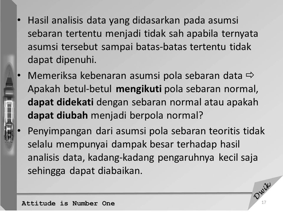 Hasil analisis data yang didasarkan pada asumsi sebaran tertentu menjadi tidak sah apabila ternyata asumsi tersebut sampai batas-batas tertentu tidak dapat dipenuhi.