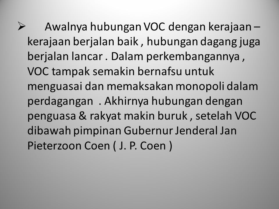 Awalnya hubungan VOC dengan kerajaan – kerajaan berjalan baik , hubungan dagang juga berjalan lancar . Dalam perkembangannya , VOC tampak semakin bernafsu untuk menguasai dan memaksakan monopoli dalam perdagangan . Akhirnya hubungan dengan penguasa & rakyat makin buruk , setelah VOC dibawah pimpinan Gubernur Jenderal Jan Pieterzoon Coen ( J. P. Coen )