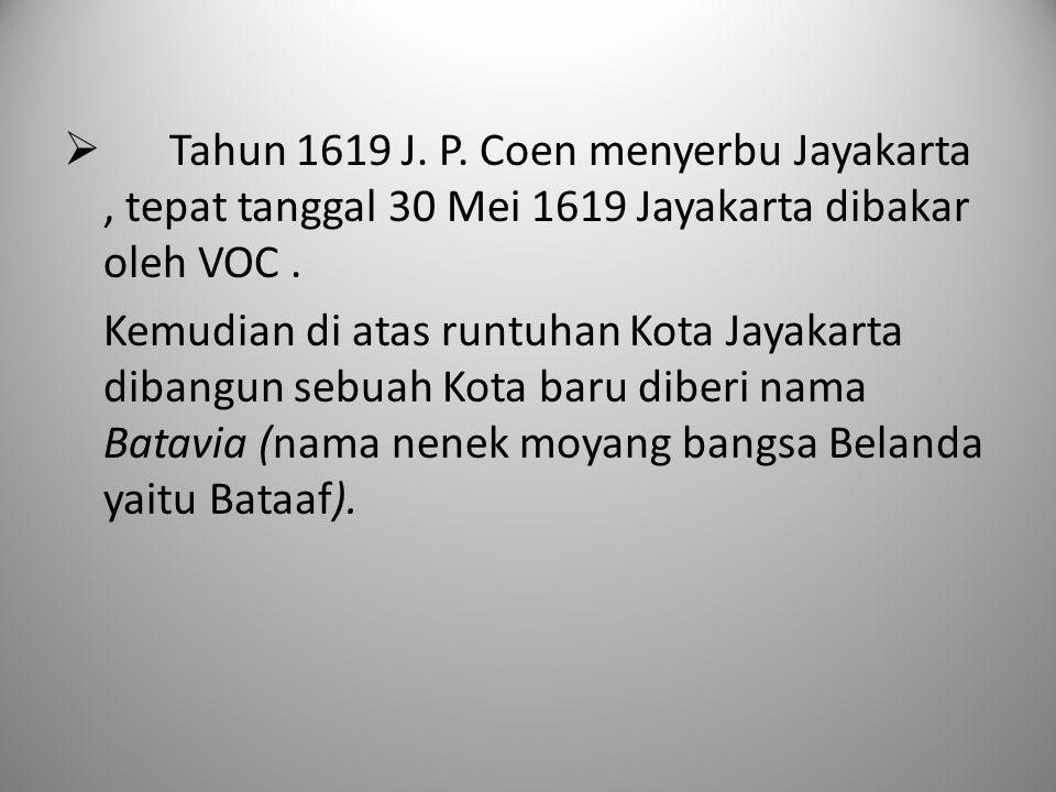 Tahun 1619 J. P. Coen menyerbu Jayakarta , tepat tanggal 30 Mei 1619 Jayakarta dibakar oleh VOC .
