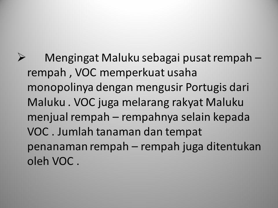 Mengingat Maluku sebagai pusat rempah – rempah , VOC memperkuat usaha monopolinya dengan mengusir Portugis dari Maluku . VOC juga melarang rakyat Maluku menjual rempah – rempahnya selain kepada VOC . Jumlah tanaman dan tempat penanaman rempah – rempah juga ditentukan oleh VOC .