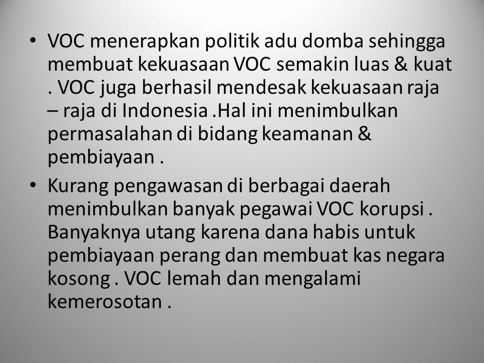 VOC menerapkan politik adu domba sehingga membuat kekuasaan VOC semakin luas & kuat . VOC juga berhasil mendesak kekuasaan raja – raja di Indonesia .Hal ini menimbulkan permasalahan di bidang keamanan & pembiayaan .