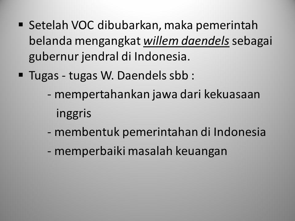 Setelah VOC dibubarkan, maka pemerintah belanda mengangkat willem daendels sebagai gubernur jendral di Indonesia.