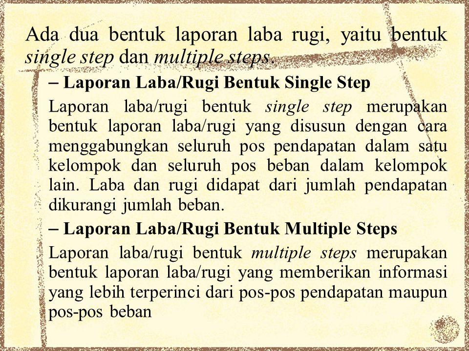 Ada dua bentuk laporan laba rugi, yaitu bentuk single step dan multiple steps.