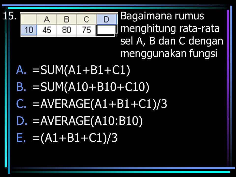 =SUM(A1+B1+C1) =SUM(A10+B10+C10) =AVERAGE(A1+B1+C1)/3