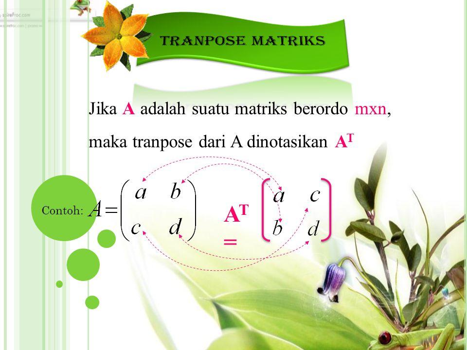 TRANPOSE MATRIKS Jika A adalah suatu matriks berordo mxn, maka tranpose dari A dinotasikan AT. AT =