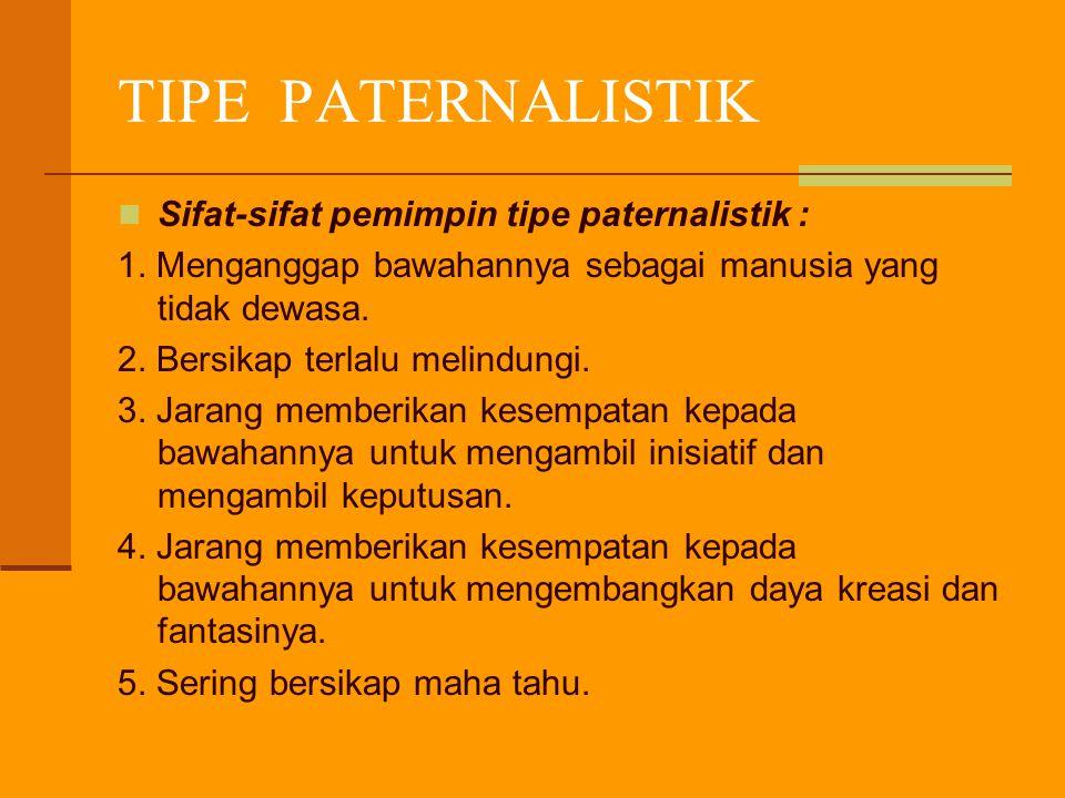 TIPE PATERNALISTIK Sifat-sifat pemimpin tipe paternalistik :