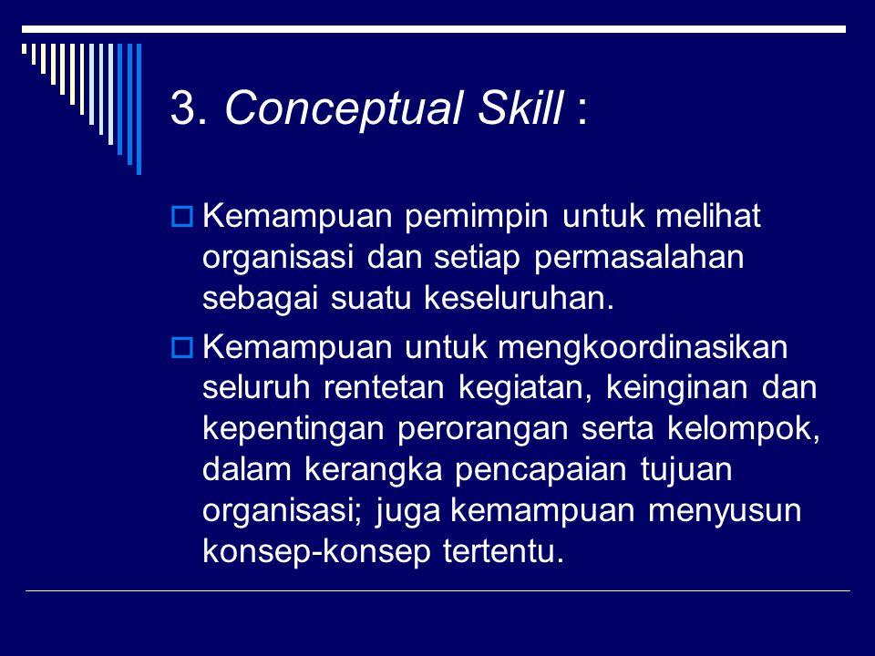 3. Conceptual Skill : Kemampuan pemimpin untuk melihat organisasi dan setiap permasalahan sebagai suatu keseluruhan.