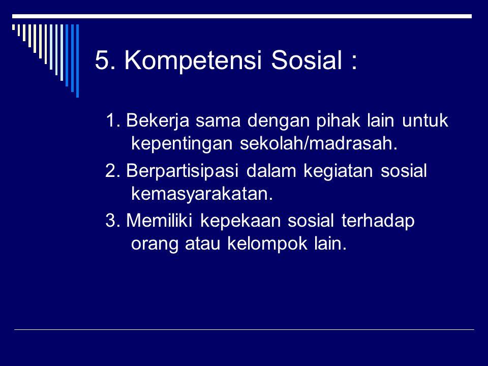 5. Kompetensi Sosial : 1. Bekerja sama dengan pihak lain untuk kepentingan sekolah/madrasah. 2. Berpartisipasi dalam kegiatan sosial kemasyarakatan.